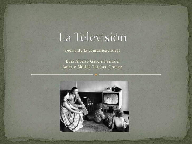 La Televisión<br />Teoría de la comunicación II<br />Luis Alonso García Pantoja<br />Janette Melina Tatenco Gómez<br />