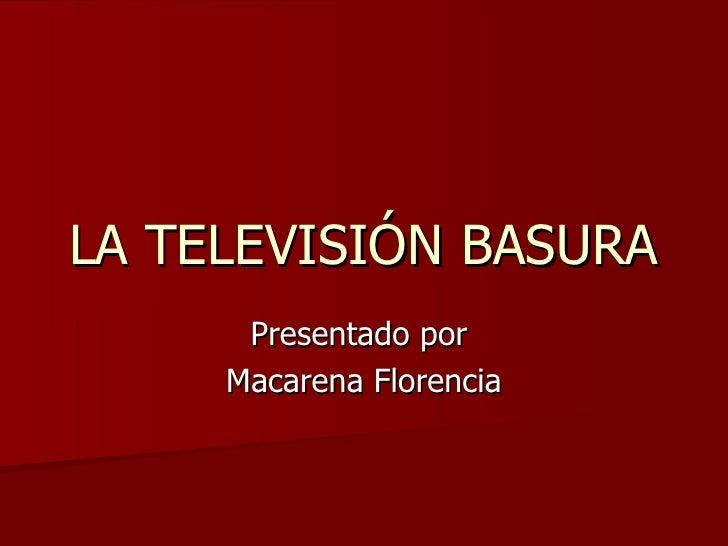 LA TELEVISIÓN BASURA Presentado por  Macarena Florencia