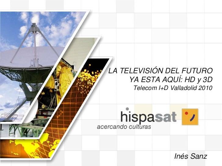 LA TELEVISIÓN DEL FUTURO YA ESTA AQUÍ: HD y 3D Telecom I+D Valladolid 2010<br /> Inés Sanz<br />