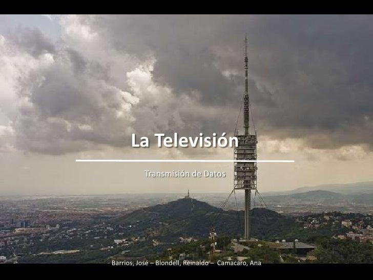 La Televisión<br />Transmisión de Datos<br />Barrios, José – Blondell, Reinaldo –  Camacaro, Ana<br />