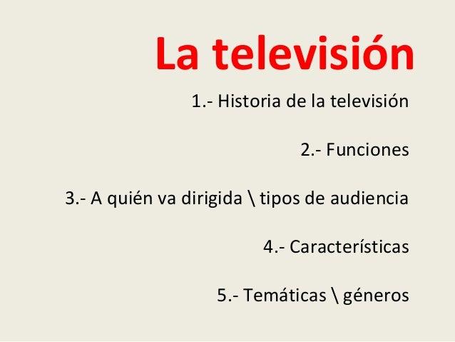 La televisión1.- Historia de la televisión2.- Funciones3.- A quién va dirigida  tipos de audiencia4.- Características5.- T...