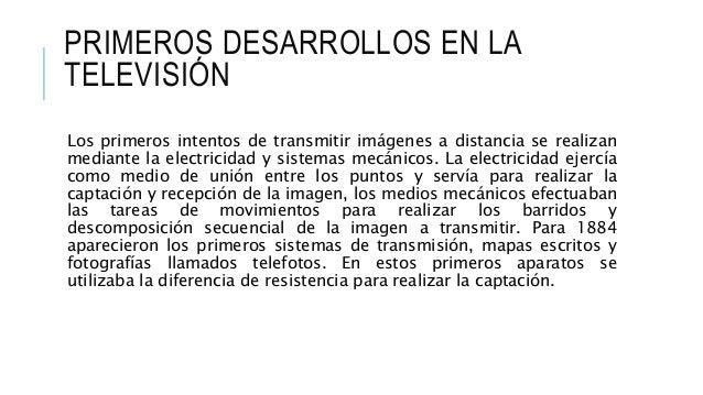 PRIMEROS DESARROLLOS EN LA TELEVISIÓN Los primeros intentos de transmitir imágenes a distancia se realizan mediante la ele...
