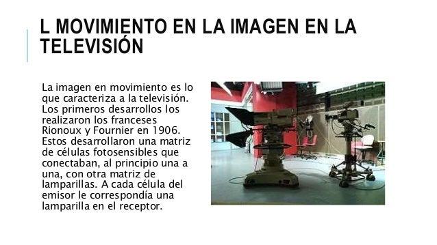 L MOVIMIENTO EN LA IMAGEN EN LA TELEVISIÓN La imagen en movimiento es lo que caracteriza a la televisión. Los primeros des...