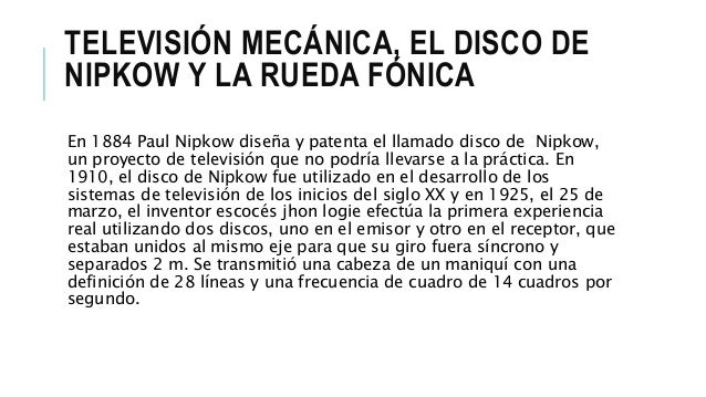 TELEVISIÓN MECÁNICA, EL DISCO DE NIPKOW Y LA RUEDA FÓNICA En 1884 Paul Nipkow diseña y patenta el llamado disco de Nipkow,...
