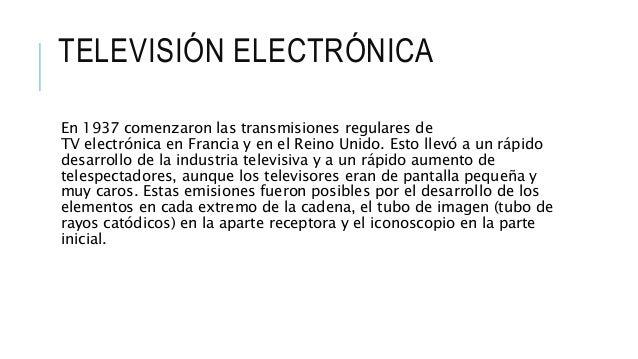 TELEVISIÓN ELECTRÓNICA En 1937 comenzaron las transmisiones regulares de TV electrónica en Francia y en el Reino Unido. Es...