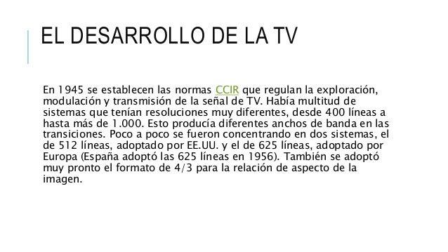 EL DESARROLLO DE LA TV En 1945 se establecen las normas CCIR que regulan la exploración, modulación y transmisión de la se...