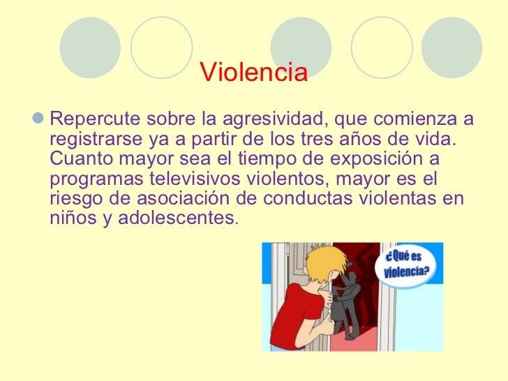 Violencia <ul><li>Repercute sobre la agresividad, que comienza a registrarse ya a partir de los tres años de vida.  Cuanto...