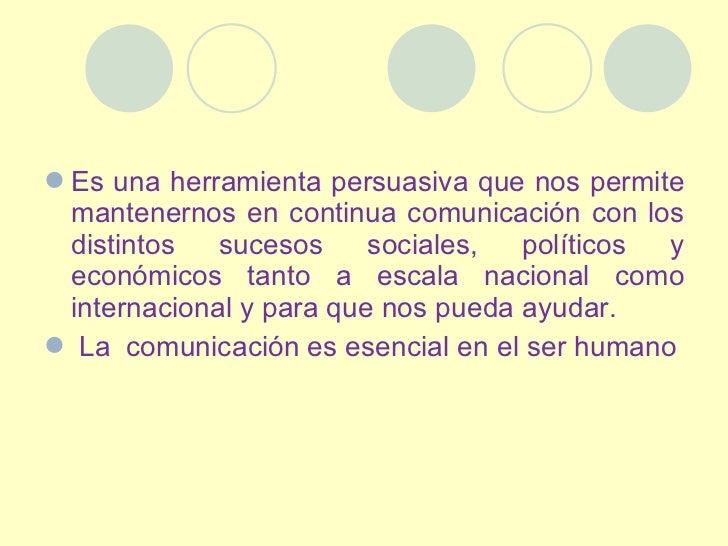 <ul><li>Es una herramienta persuasiva que nos permite mantenernos en continua comunicación con los distintos sucesos socia...