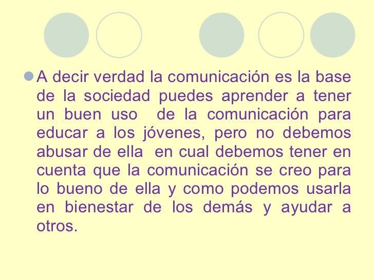 <ul><li>A decir verdad la comunicación es la base de la sociedad puedes aprender a tener un buen uso  de la comunicación p...