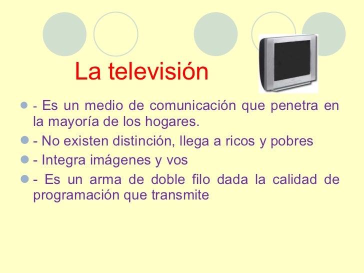 La televisión  <ul><li>-  Es un medio de comunicación que penetra en la mayoría de los hogares.  </li></ul><ul><li>- No ex...
