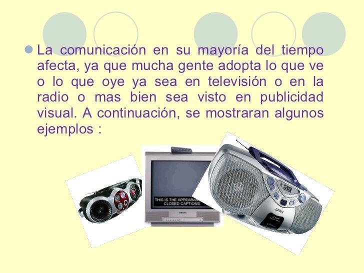 <ul><li>La comunicación en su mayoría del tiempo afecta, ya que mucha gente adopta lo que ve o lo que oye ya sea en televi...