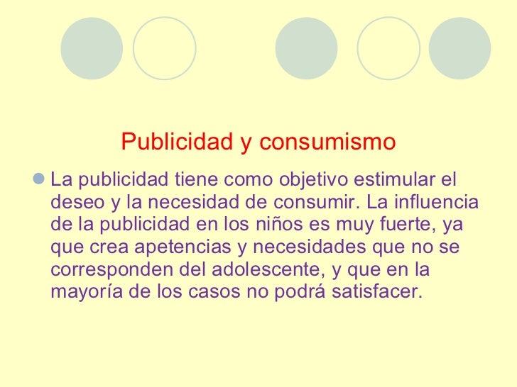 Publicidad y consumismo <ul><li>La publicidad tiene como objetivo estimular el deseo y la necesidad de consumir. La influe...
