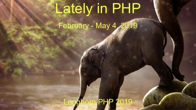 Lately in PHP February - May 4, 2019 Longhorn PHP 2019