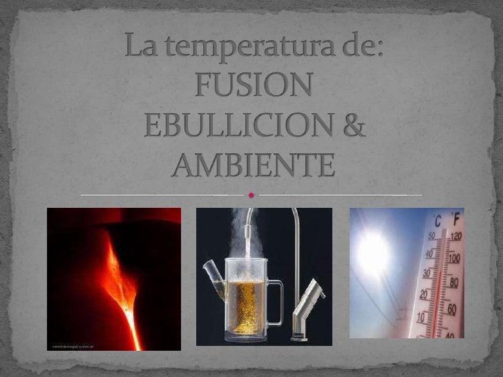 La temperatura de:FUSIONEBULLICION &AMBIENTE<br />