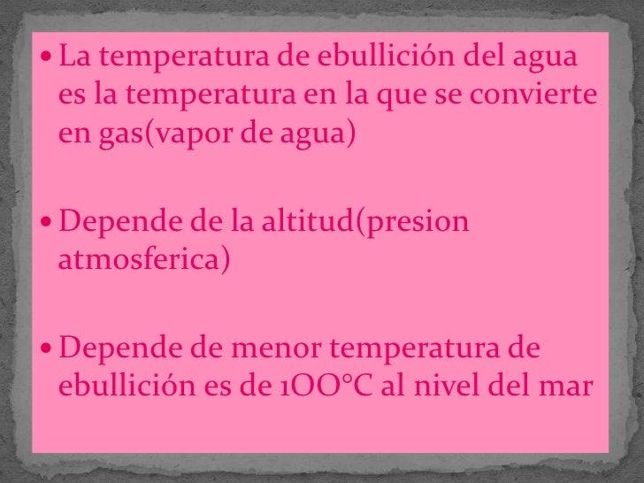 La temperatura de ebullición del agua es la temperatura en la que se convierte en gas(vapor de agua)<br />Depende de la al...