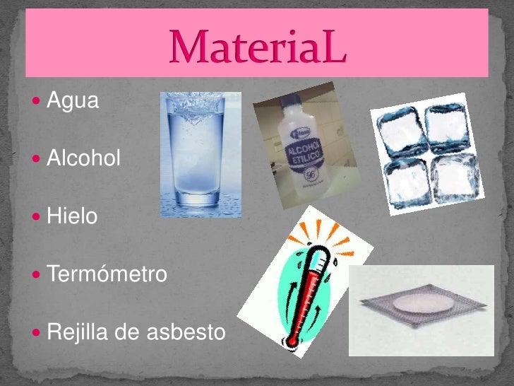 Agua<br />Alcohol<br />Hielo<br />Termómetro<br />Rejilla de asbesto<br />MateriaL<br />