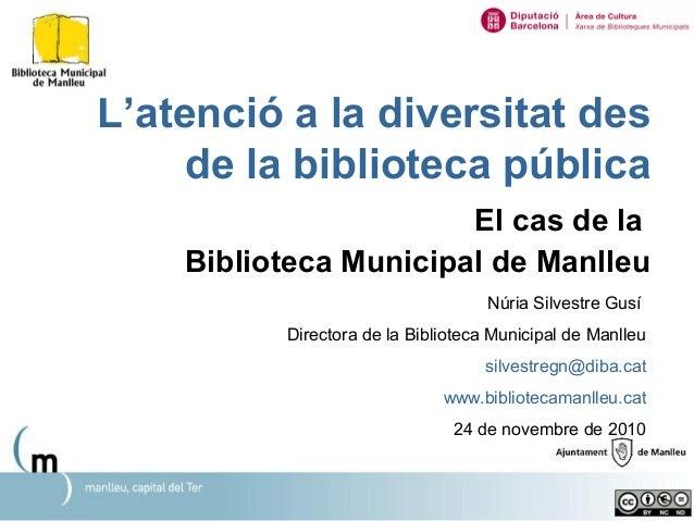 L'atenció a la diversitat des de la biblioteca pública El cas de la Biblioteca Municipal de Manlleu Núria Silvestre Gusí D...
