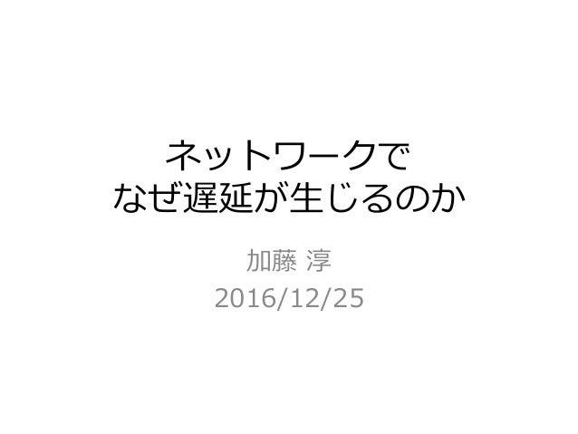 ネットワークで なぜ遅延が⽣じるのか 加藤 淳 2016/12/25