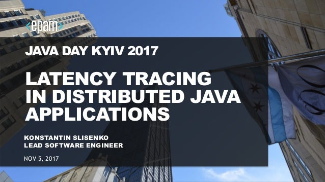 1 JAVA DAY KYIV 2017 LATENCY TRACING IN DISTRIBUTED JAVA APPLICATIONS KONSTANTIN SLISENKO LEAD SOFTWARE ENGINEER NOV 5, 20...