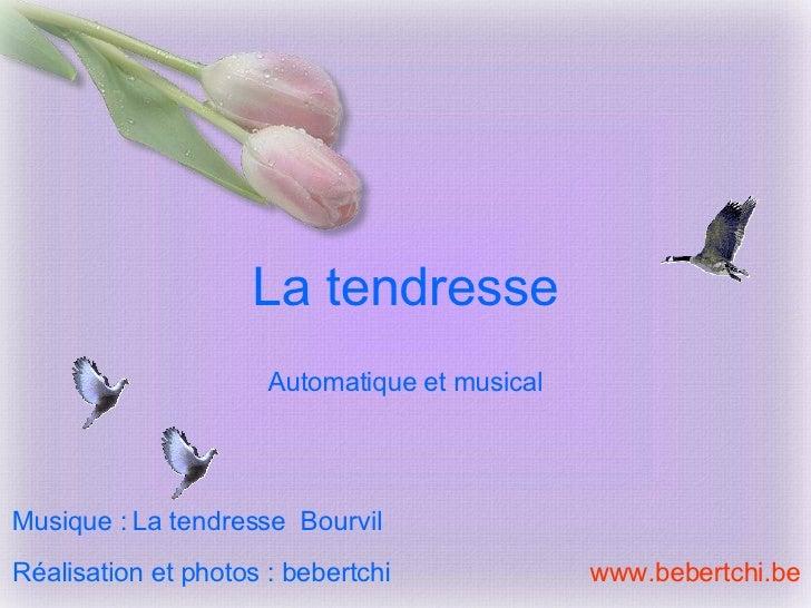 La tendresse Réalisation et photos : bebertchi www.bebertchi.be Musique :   La tendresse  Bourvil Automatique et musical