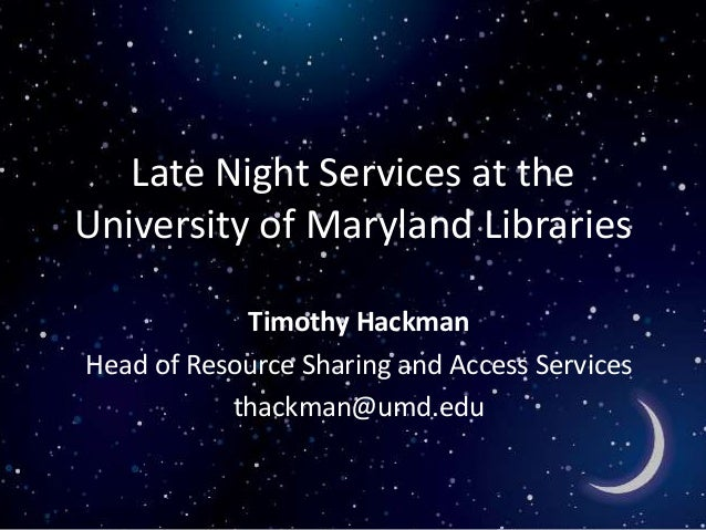 Late Night Services at the University of Maryland Libraries Timothy Hackman Head of Resource Sharing and Access Services t...