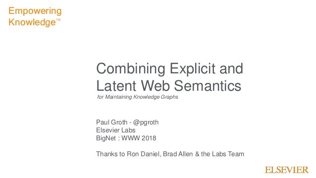 1 Combining Explicit and Latent Web Semantics Paul Groth - @pgroth Elsevier Labs BigNet : WWW 2018 Thanks to Ron Daniel, B...