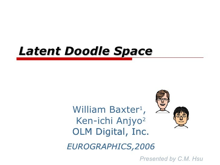 Latent Doodle Space William Baxter 1 ,  Ken-ichi Anjyo 2 OLM Digital, Inc. EUROGRAPHICS,2006 Presented by C.M. Hsu OLM Dig...