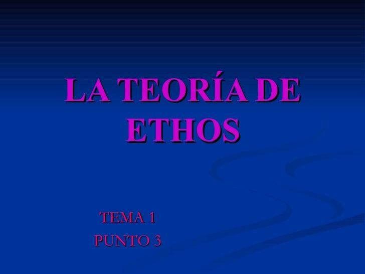 LA TEORÍA DE ETHOS TEMA 1 PUNTO 3