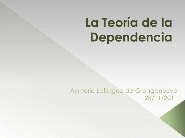 La Teoría de la     DependenciaAymeric Lafargue de Grangeneuve                       28/11/2011