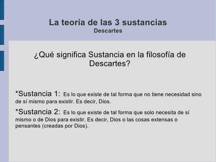 La teoría de las 3 sustancias Descartes ¿Qué significa Sustancia en la filosofía de Descartes? *Sustancia 1:   Es lo que e...
