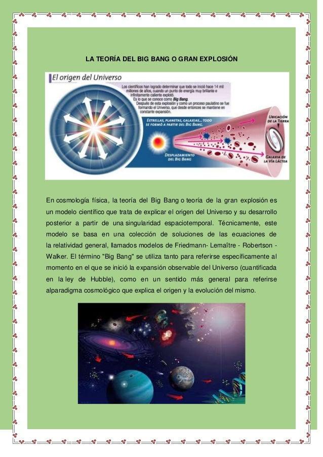 LA TEORÍA DEL BIG BANG O GRAN EXPLOSIÓN En cosmología física, la teoría del Big Bang o teoría de la gran explosión es un m...