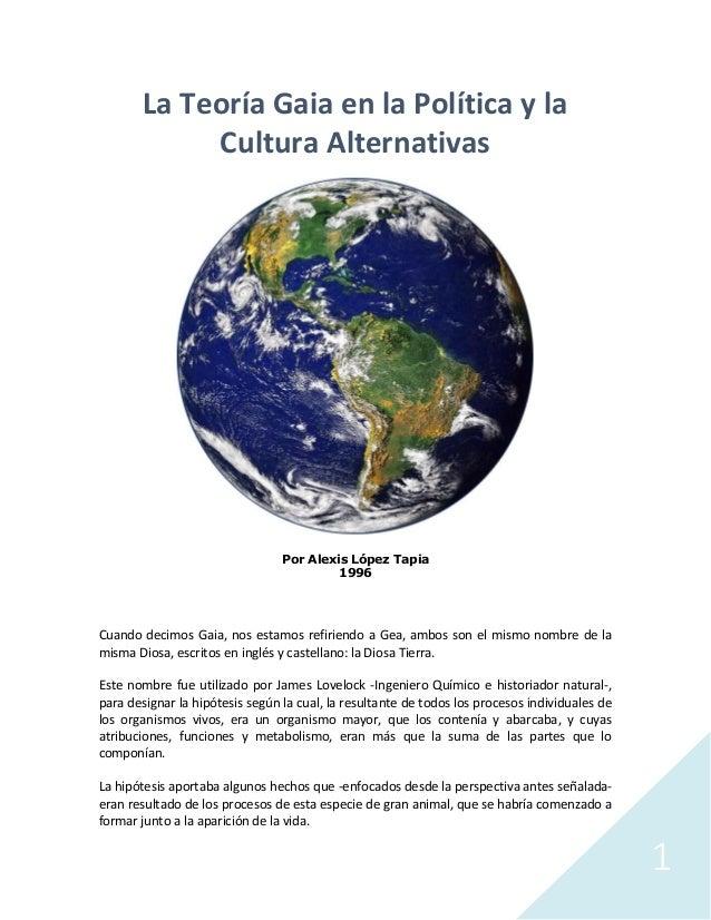 1 La Teoría Gaia en la Política y la Cultura Alternativas Por Alexis López Tapia 1996 Cuando decimos Gaia, nos estamos ref...