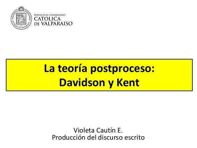 La teoría postproceso: Davidson y Kent Violeta Cautín E. Producción del discurso escrito