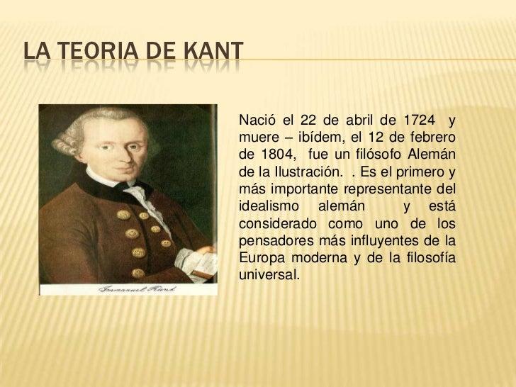 LA TEORIA DE KANT<br />Nació el 22 de abril de 1724 y muere – ibídem, el 12 de febrero de 1804,  fue un filósofo Alemán de...