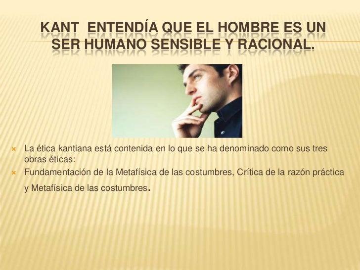 Kant  entendía que el hombre es un ser humano sensible y racional.<br />La ética kantiana está contenida en lo que se ha d...