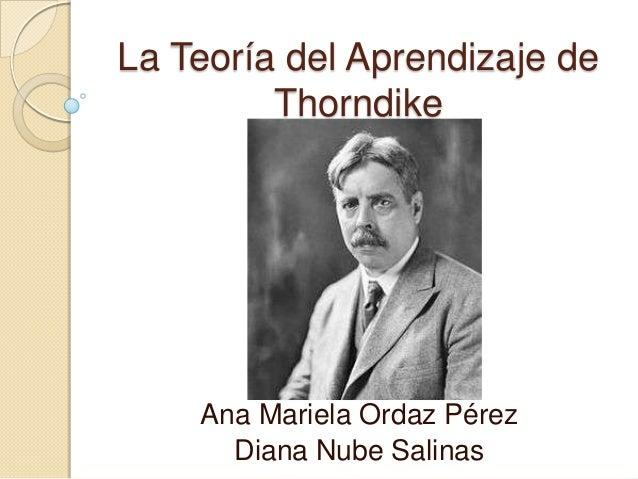 La Teoría del Aprendizaje de Thorndike Ana Mariela Ordaz Pérez Diana Nube Salinas