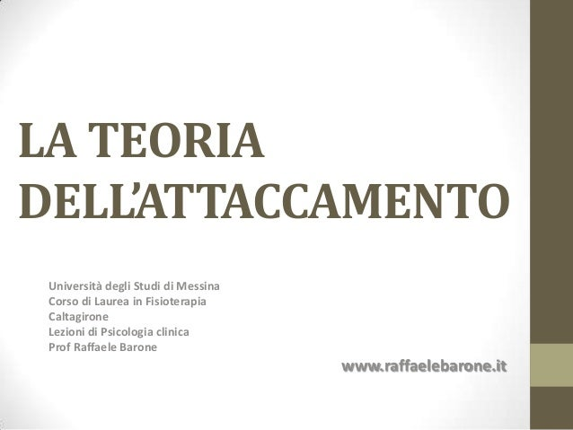 LA TEORIA DELL'ATTACCAMENTO Università degli Studi di Messina Corso di Laurea in Fisioterapia Caltagirone Lezioni di Psico...