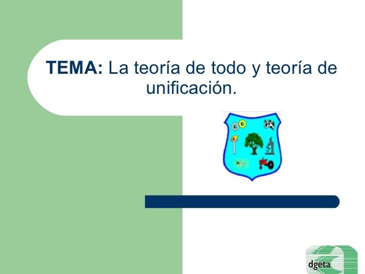 TEMA:  La teoría de todo y teoría de unificación.