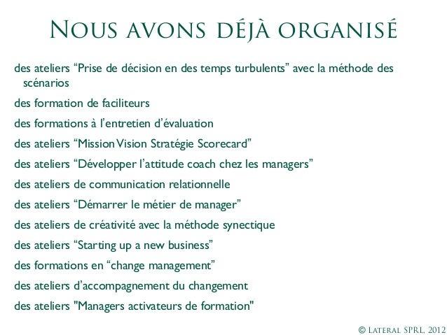 """© Lateral SPRL, 2012Nous avons déjà organisédes ateliers """"Prise de décision en des temps turbulents"""" avec la méthode dessc..."""