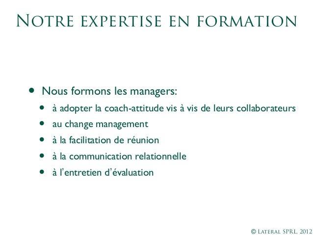 © Lateral SPRL, 2012Notre expertise en formation• Nous formons les managers:• à adopter la coach-attitude vis à vis de leu...