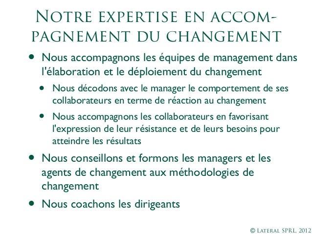 © Lateral SPRL, 2012Notre expertise en accom-pagnement duchangement• Nous accompagnons les équipes de management dansléla...