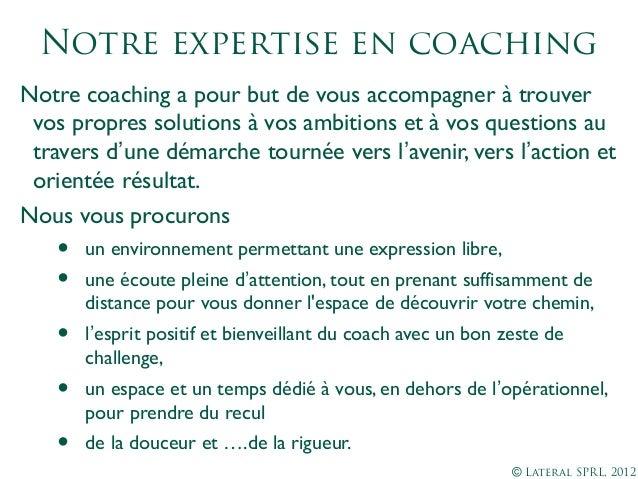 © Lateral SPRL, 2012Notre expertise en coachingNotre coaching a pour but de vous accompagner à trouvervos propres solution...