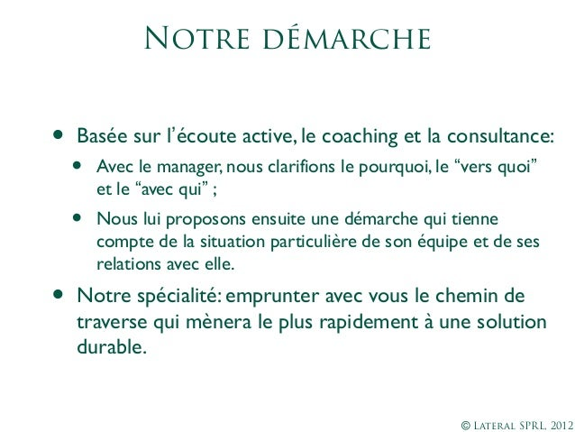 © Lateral SPRL, 2012Notre démarche• Basée sur l'écoute active, le coaching et la consultance:• Avec le manager, nous clari...