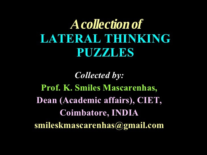 A collection of LATERAL THINKING PUZZLES Collected by: Prof. K. Smiles Mascarenhas, Dean (Academic affairs), CIET, Coimbat...