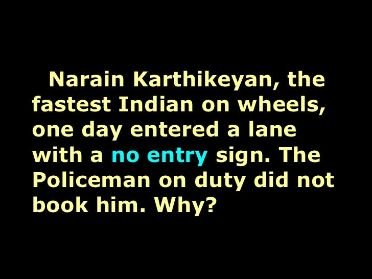 Narain Karthikeyan, the fastest Indian on wheels, one day entered a lane with a  no entry  sign. The Policeman on duty did...