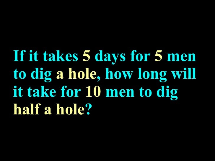 If it takes  5  days for  5  men to dig  a hole , how long will it take for  10  men to dig  half a hole ?