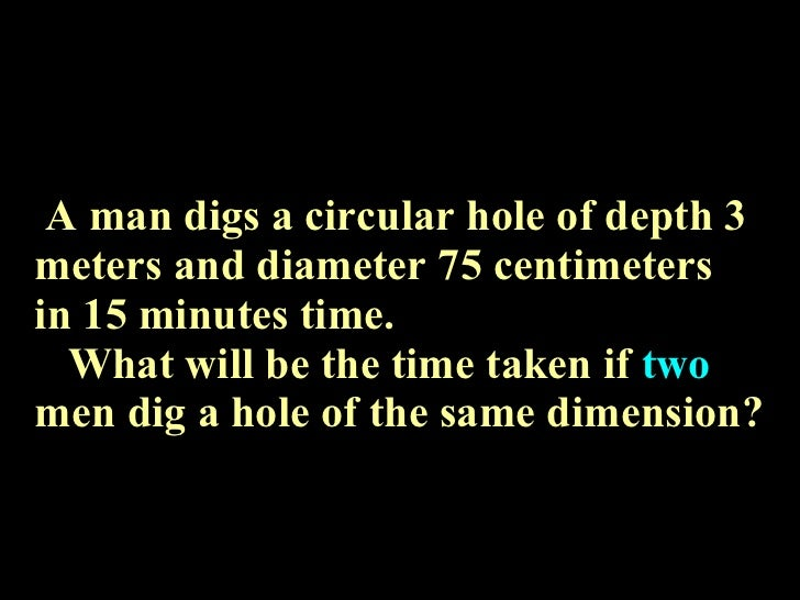 A man digs a circular hole of depth 3 meters and diameter 75 centimeters  in 15 minutes time.   What will be the time take...