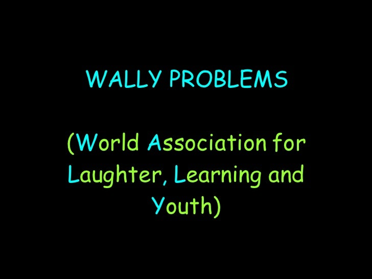 WALLY PROBLEMS ( W orld  A ssociation   for  L aughter , L earning   and  Y outh)