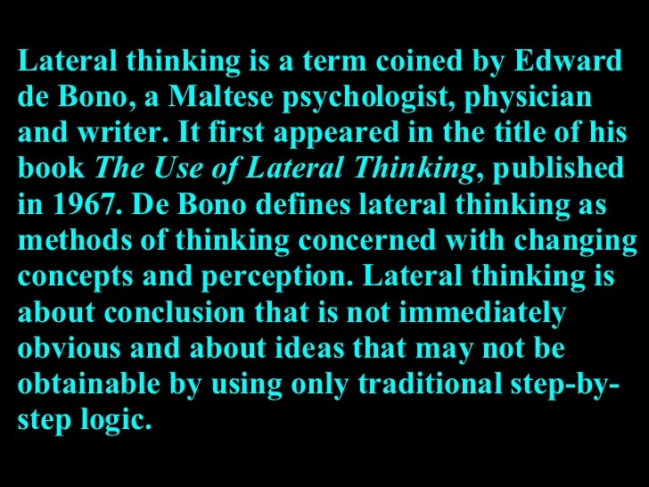 Lateral thinking is a term coined by Edward de Bono, a Maltese psychologist, physician and writer. It first appeared in th...