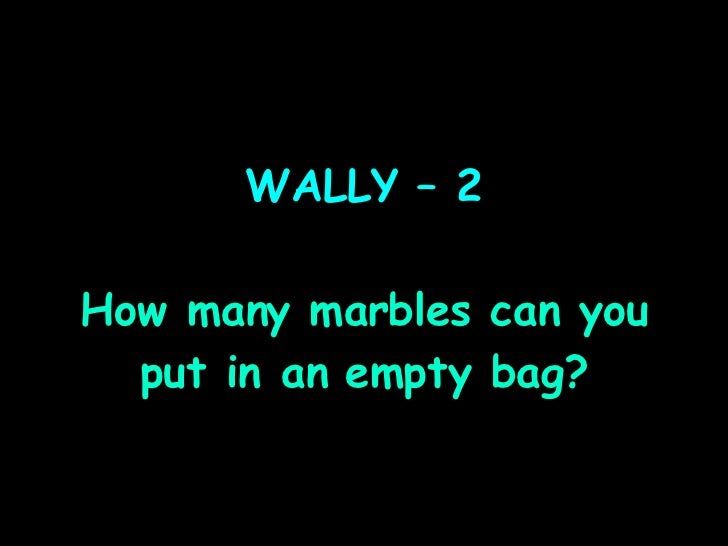 WALLY – 2 How many marbles can you put in an empty bag?